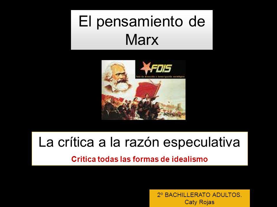 El pensamiento de Marx La crítica a la razón especulativa Critica todas las formas de idealismo 2º BACHILLERATO ADULTOS. Caty Rojas