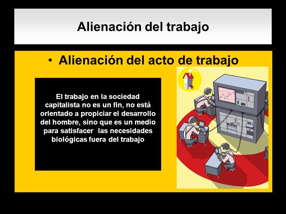 Alienación del trabajo Alienación del acto de trabajo. El trabajo en la sociedad capitalista no es un fin, no está orientado a propiciar el desarrollo