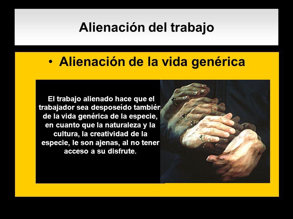 Alienación del trabajo Alienación de la vida genérica. El trabajo alienado hace que el trabajador sea desposeído también de la vida genérica de la esp