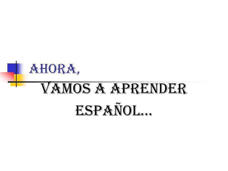 Ahora, Vamos a aprender Español…