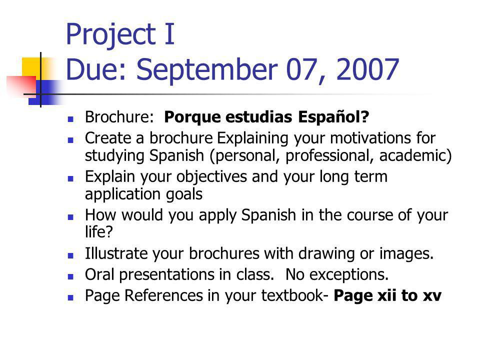 Project I Due: September 07, 2007 Brochure: Porque estudias Español? Create a brochure Explaining your motivations for studying Spanish (personal, pro