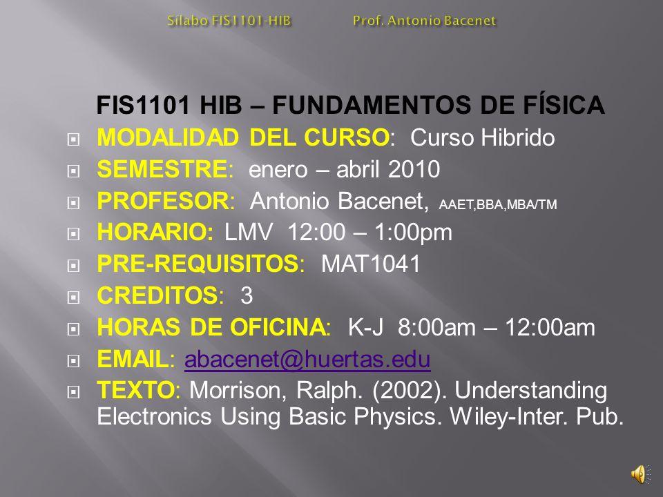 FIS1101 HIB – FUNDAMENTOS DE FÍSICA MODALIDAD DEL CURSO: Curso Hibrido SEMESTRE: enero – abril 2010 PROFESOR: Antonio Bacenet, AAET,BBA,MBA/TM HORARIO: LMV 12:00 – 1:00pm PRE-REQUISITOS: MAT1041 CREDITOS: 3 HORAS DE OFICINA: K-J 8:00am – 12:00am EMAIL: abacenet@huertas.eduabacenet@huertas.edu TEXTO: Morrison, Ralph.
