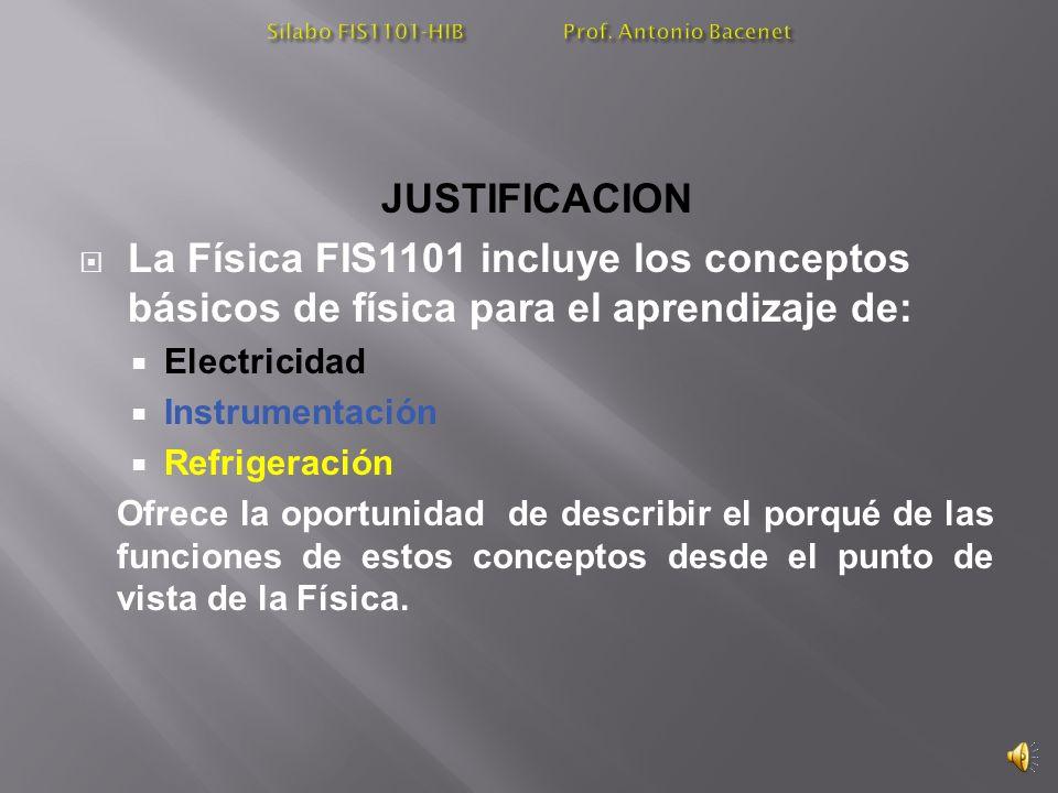 JUSTIFICACION La Física FIS1101 incluye los conceptos básicos de física para el aprendizaje de: Electricidad Instrumentación Refrigeración Ofrece la oportunidad de describir el porqué de las funciones de estos conceptos desde el punto de vista de la Física.