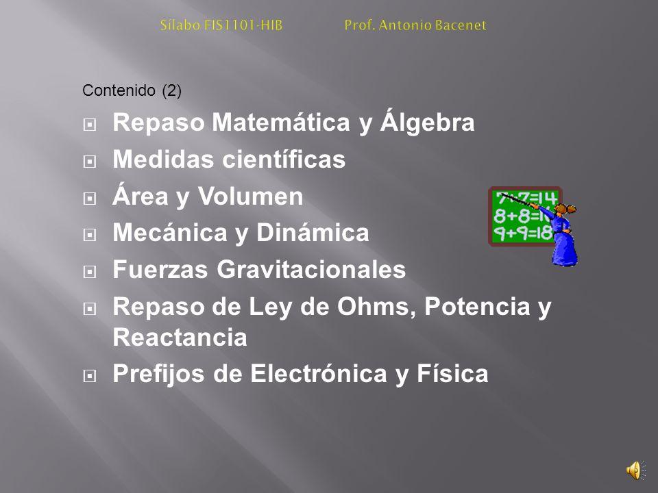 Contenido (2) Repaso Matemática y Álgebra Medidas científicas Área y Volumen Mecánica y Dinámica Fuerzas Gravitacionales Repaso de Ley de Ohms, Potencia y Reactancia Prefijos de Electrónica y Física