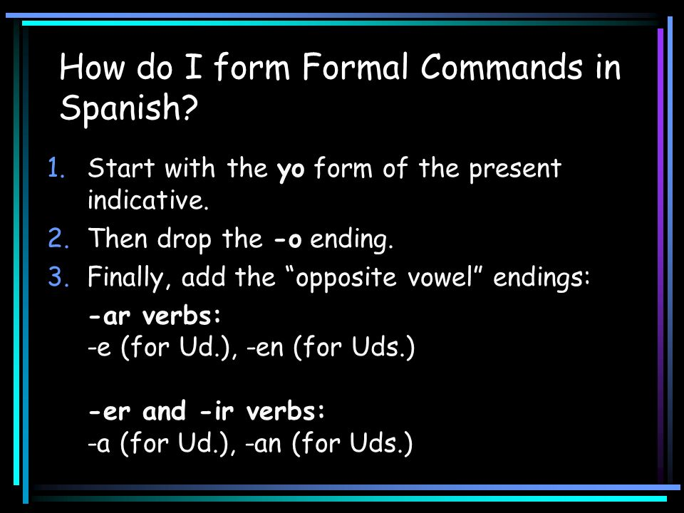 How do I form Formal Commands in Spanish? 1.Start with the yo form of the present indicative. 2.Then drop the -o ending. 3.Finally, add the opposite v