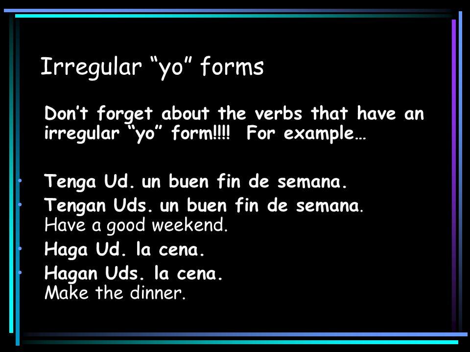 Irregular yo forms Dont forget about the verbs that have an irregular yo form!!!! For example… Tenga Ud. un buen fin de semana. Tengan Uds. un buen fi