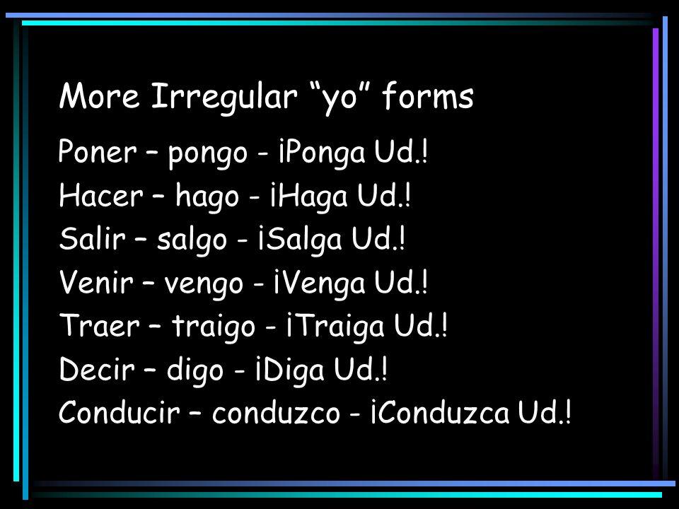 More Irregular yo forms Poner – pongo - ¡Ponga Ud.! Hacer – hago - ¡Haga Ud.! Salir – salgo - ¡Salga Ud.! Venir – vengo - ¡Venga Ud.! Traer – traigo -