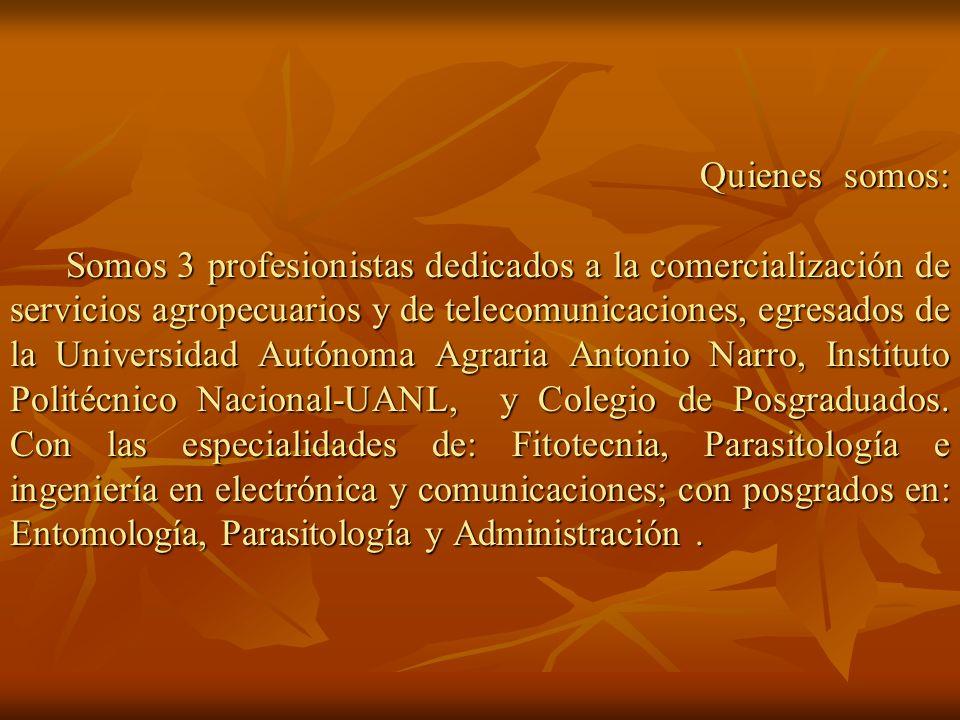 Quienes somos: Somos 3 profesionistas dedicados a la comercialización de servicios agropecuarios y de telecomunicaciones, egresados de la Universidad Autónoma Agraria Antonio Narro, Instituto Politécnico Nacional-UANL, y Colegio de Posgraduados.