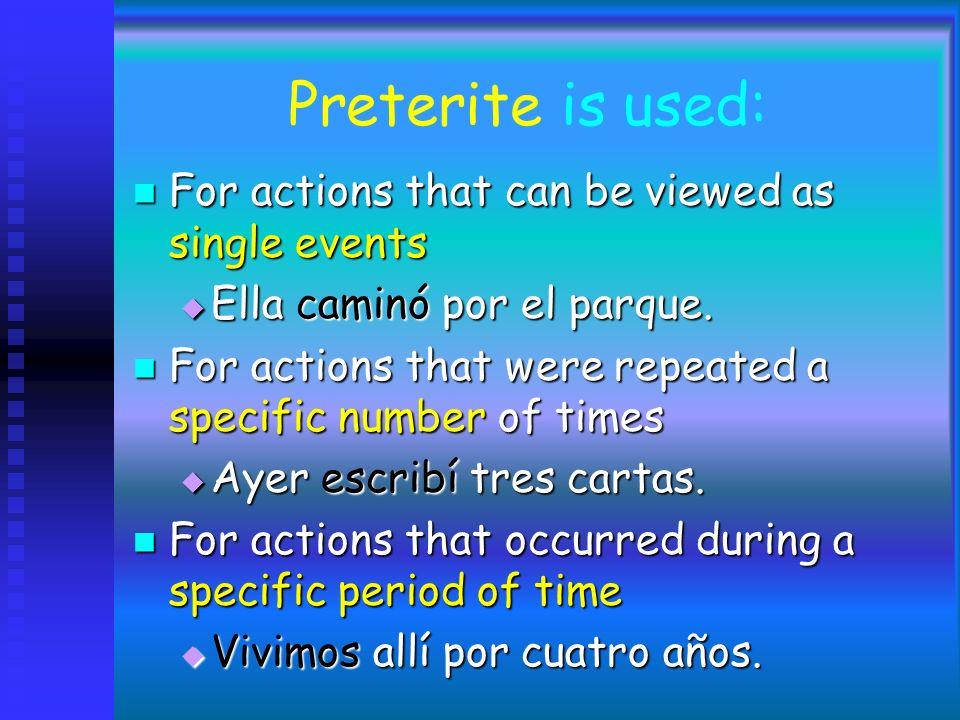 Preterite is used: For actions that can be viewed as single events For actions that can be viewed as single events Ella caminó por el parque.