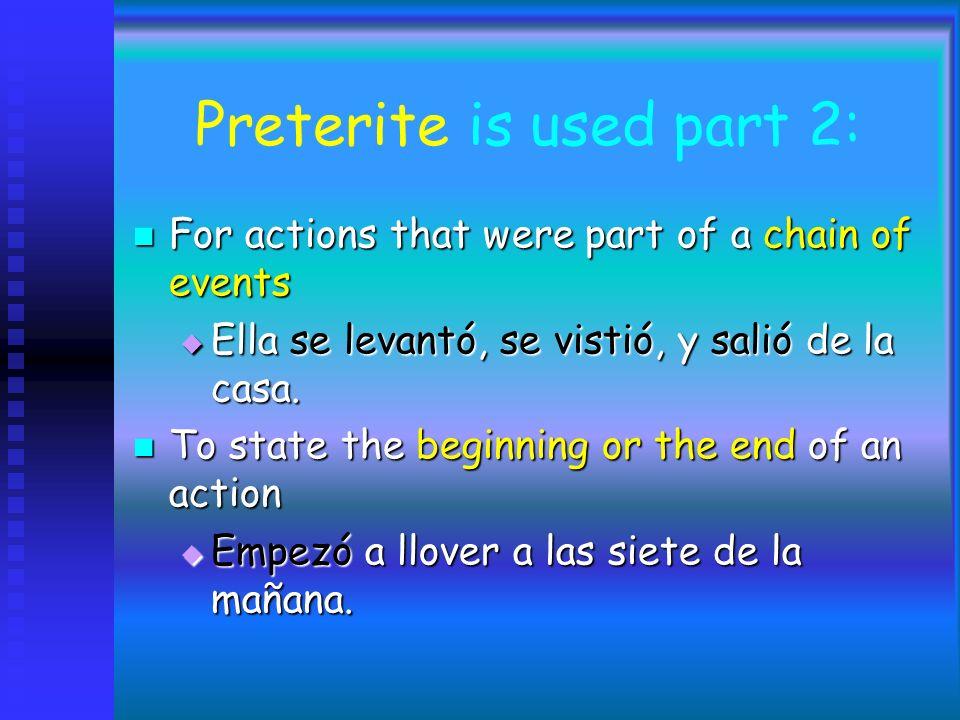 Preterite is used part 2: For actions that were part of a chain of events For actions that were part of a chain of events Ella se levantó, se vistió, y salió de la casa.