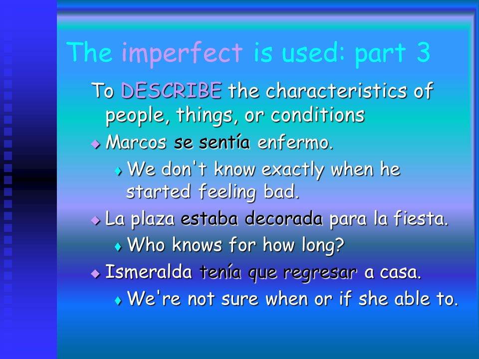 The imperfect is used: part 2 For telling time For telling time Eran las once de la noche. Eran las once de la noche. For stating ones age For stating