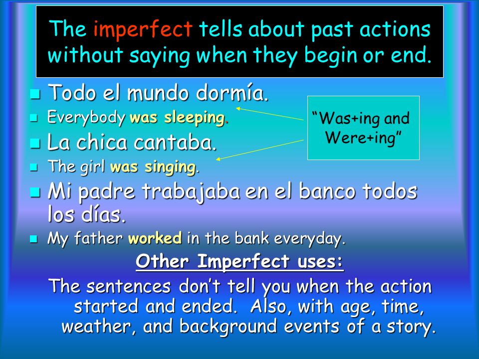 The imperfect tells about past actions without saying when they begin or end.