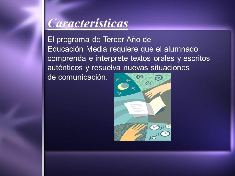 Características El programa de Tercer Año de Educación Media requiere que el alumnado comprenda e interprete textos orales y escritos auténticos y res