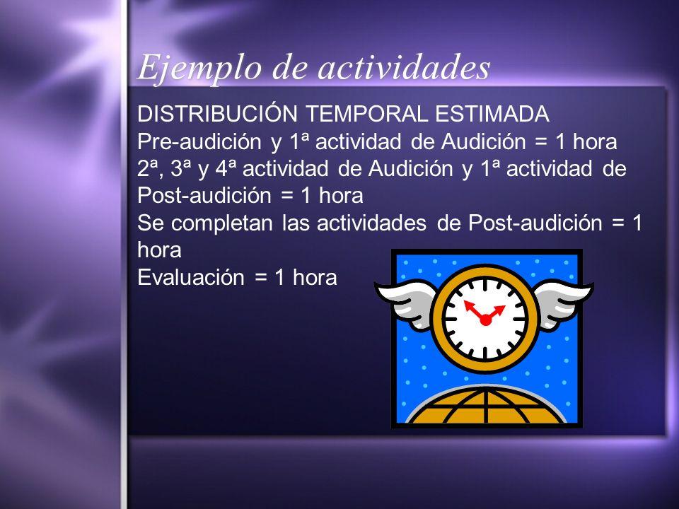 Ejemplo de actividades DISTRIBUCIÓN TEMPORAL ESTIMADA Pre-audición y 1ª actividad de Audición = 1 hora 2ª, 3ª y 4ª actividad de Audición y 1ª activida