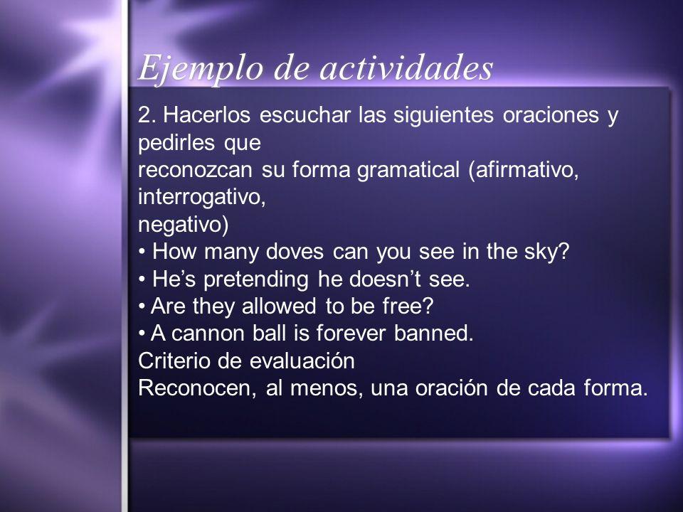 Ejemplo de actividades 2. Hacerlos escuchar las siguientes oraciones y pedirles que reconozcan su forma gramatical (afirmativo, interrogativo, negativ