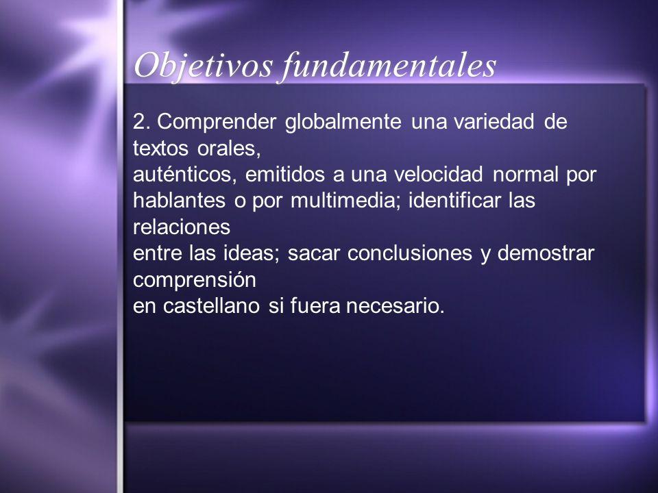Objetivos fundamentales 2. Comprender globalmente una variedad de textos orales, auténticos, emitidos a una velocidad normal por hablantes o por multi