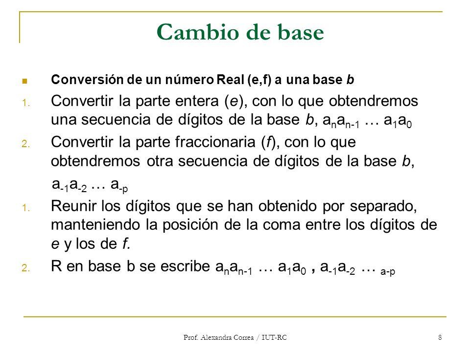 Prof. Alexandra Correa / IUT-RC 8 Cambio de base Conversión de un número Real (e,f) a una base b 1. Convertir la parte entera (e), con lo que obtendre