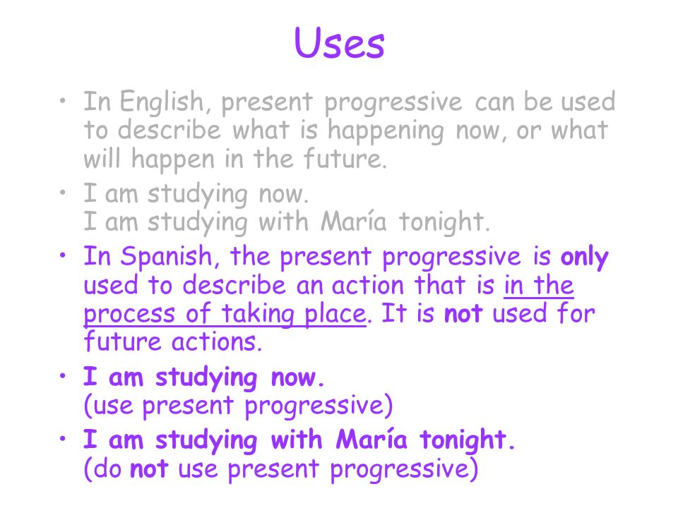 Uses In English, present progressive can be used to describe what is happening now, or what will happen in the future. I am studying now. I am studyin