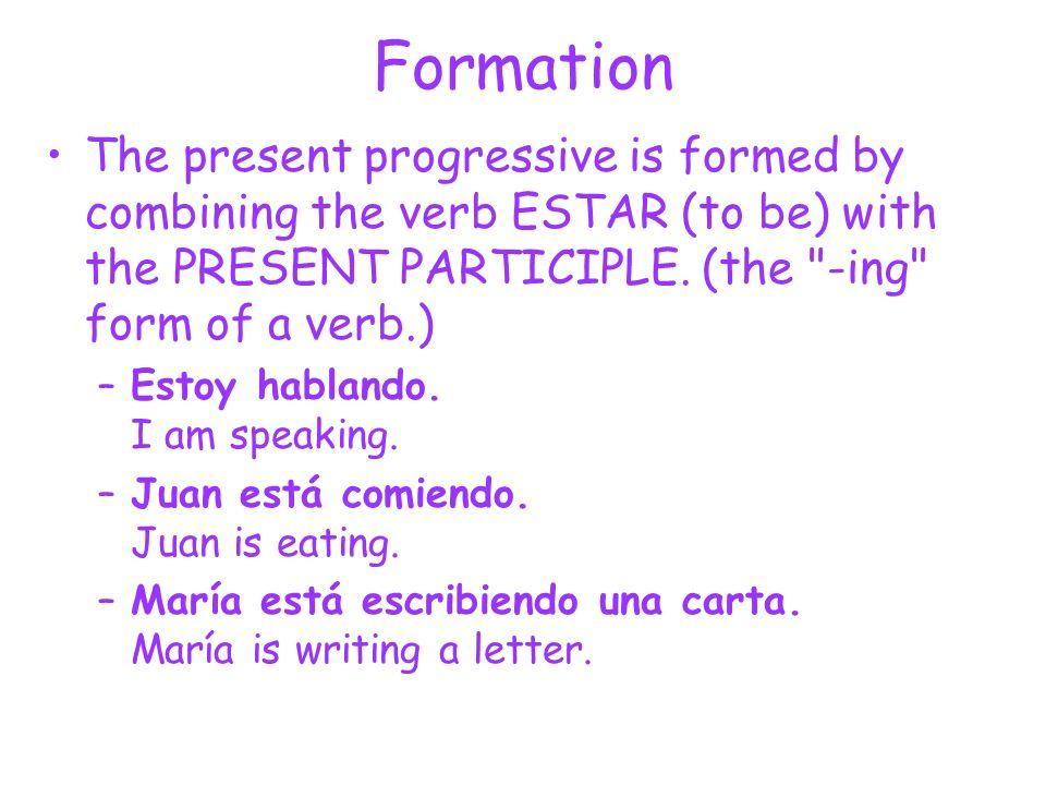 Formation ESTAR (to be) PRESENT PARTICIPLE (ing) + EstoyEstamos EstásEstáis EstáEstán Endings AR verbs (hablar) -ando (hablando) ER/IR verbs (comer) (escribir) -iendo (comiendo) (escribiendo)