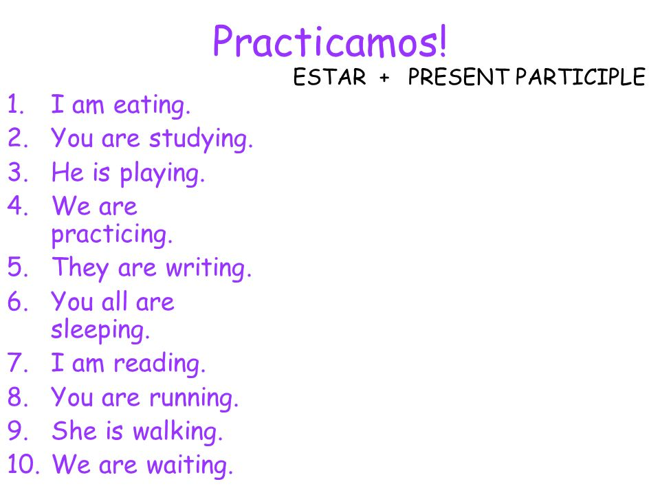 Practicamos! 1.I am eating. 2.You are studying. 3.He is playing. 4.We are practicing. 5.They are writing. 6.You all are sleeping. 7.I am reading. 8.Yo
