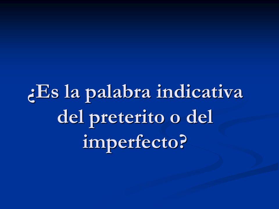 ¿Es la palabra indicativa del preterito o del imperfecto?