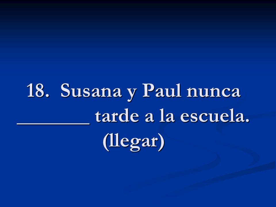 18. Susana y Paul nunca _______ tarde a la escuela. (llegar)