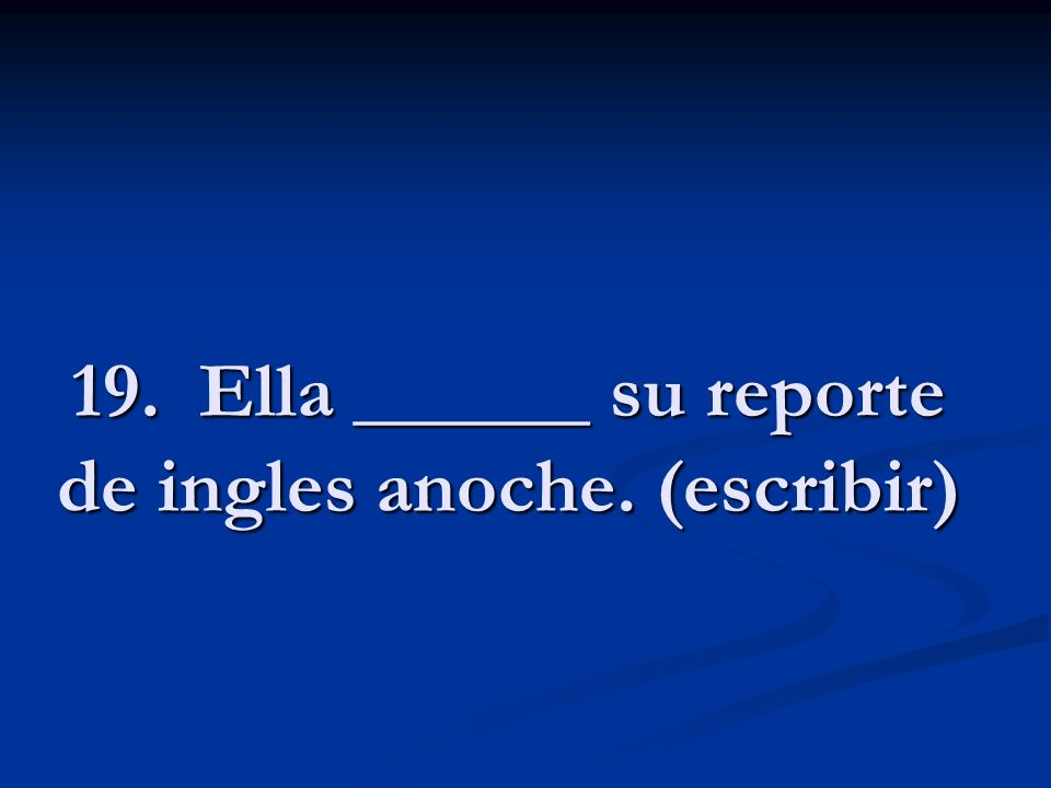 19. Ella ______ su reporte de ingles anoche. (escribir)