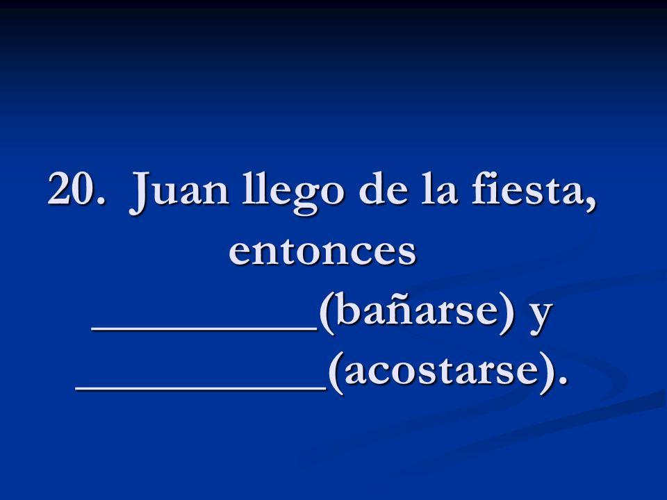 20. Juan llego de la fiesta, entonces _________(bañarse) y __________(acostarse).