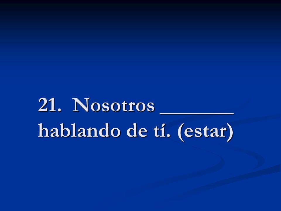 21. Nosotros _______ hablando de tí. (estar)