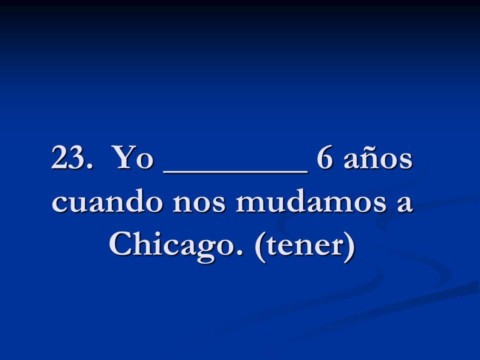 23. Yo ________ 6 años cuando nos mudamos a Chicago. (tener)
