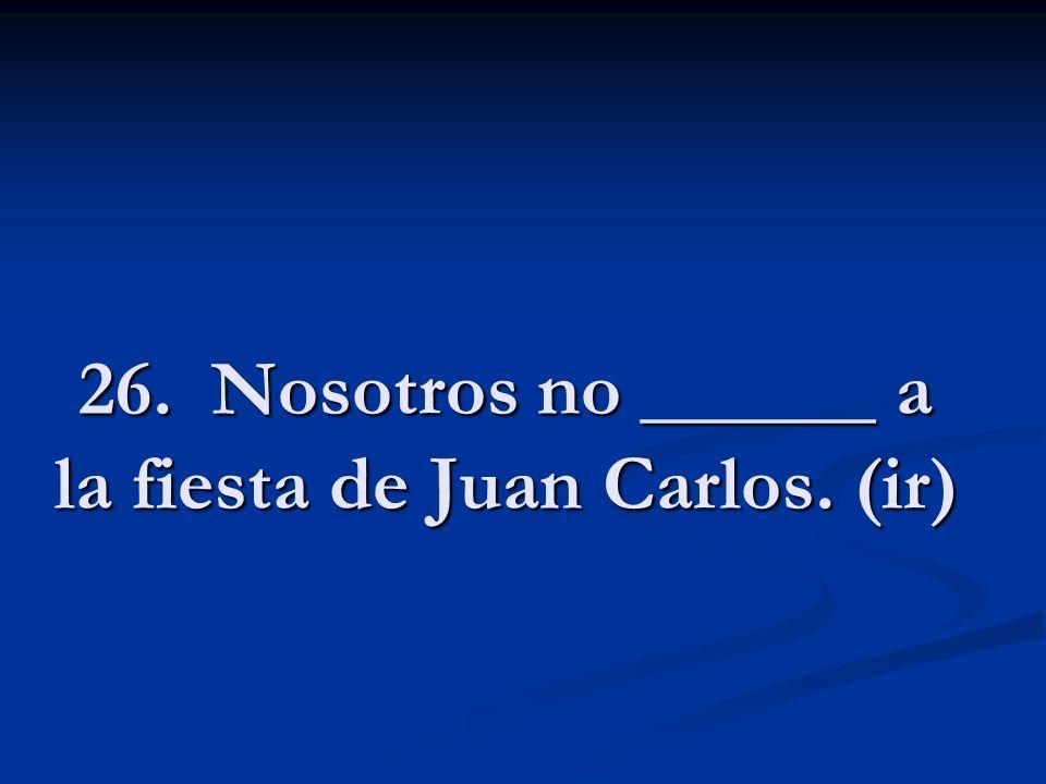 26. Nosotros no ______ a la fiesta de Juan Carlos. (ir)