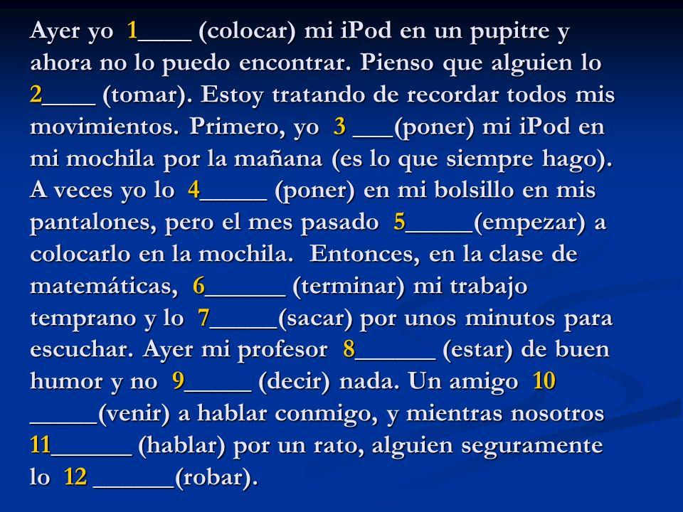 Ayer yo 1____ (colocar) mi iPod en un pupitre y ahora no lo puedo encontrar. Pienso que alguien lo 2____ (tomar). Estoy tratando de recordar todos mis