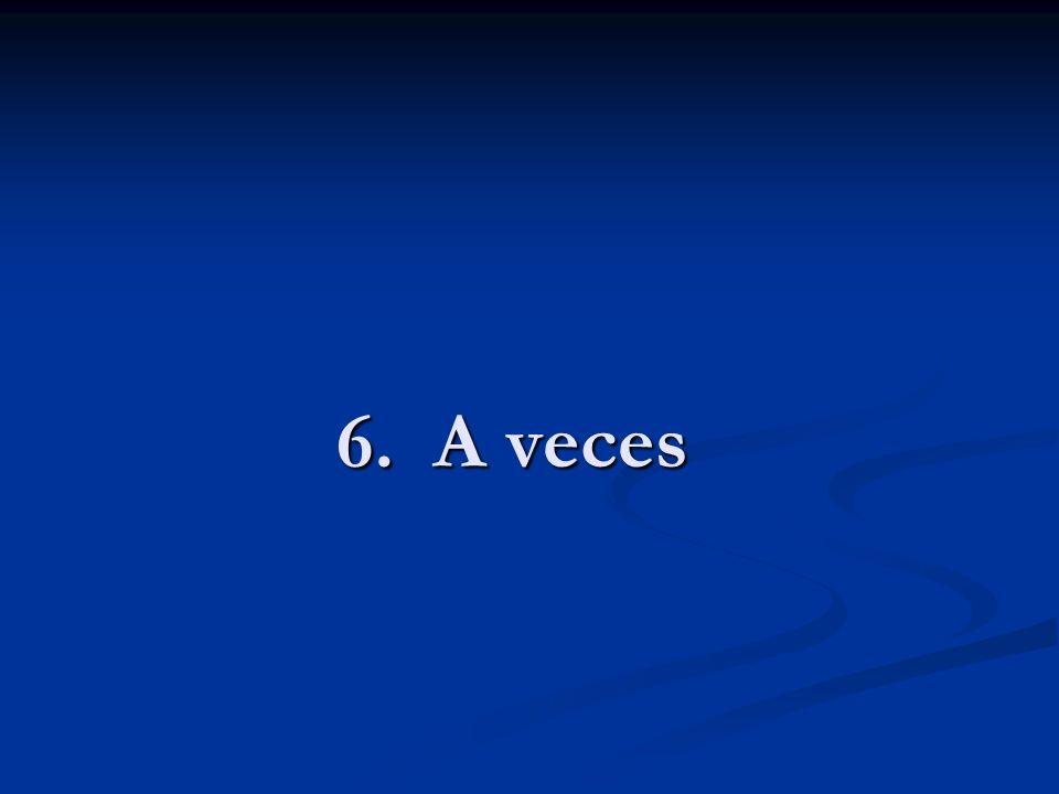 6. A veces