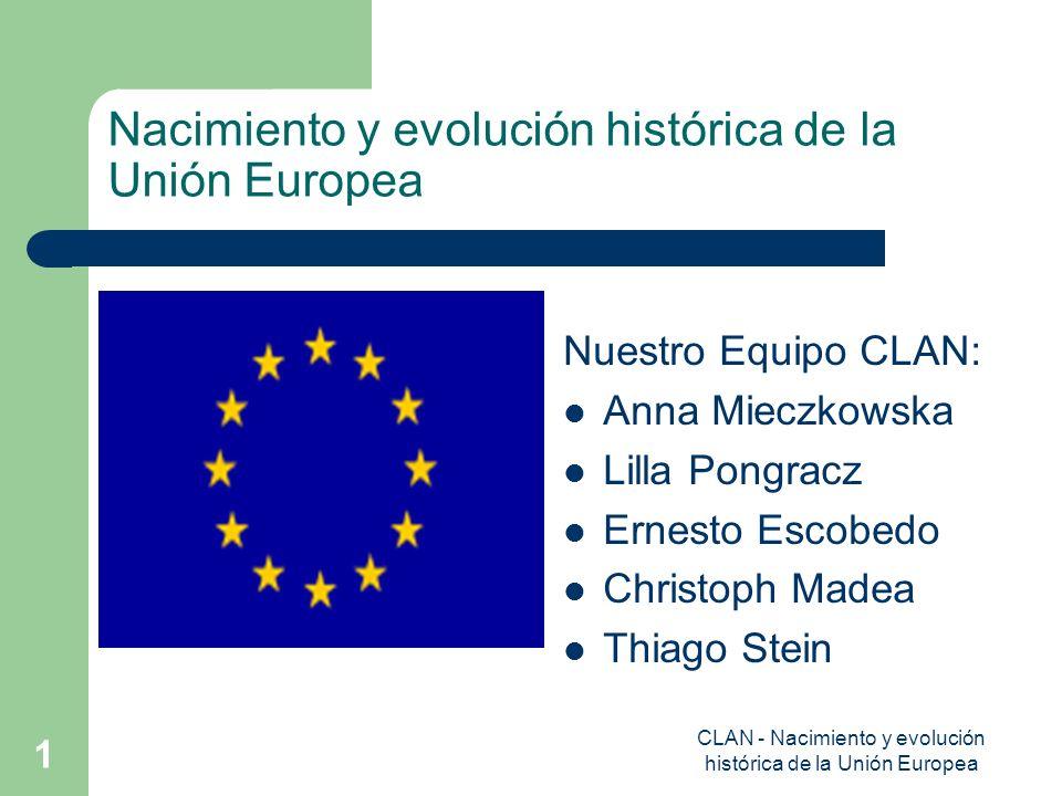 CLAN - Nacimiento y evolución histórica de la Unión Europea 1 Nacimiento y evolución histórica de la Unión Europea Nuestro Equipo CLAN: Anna Mieczkows