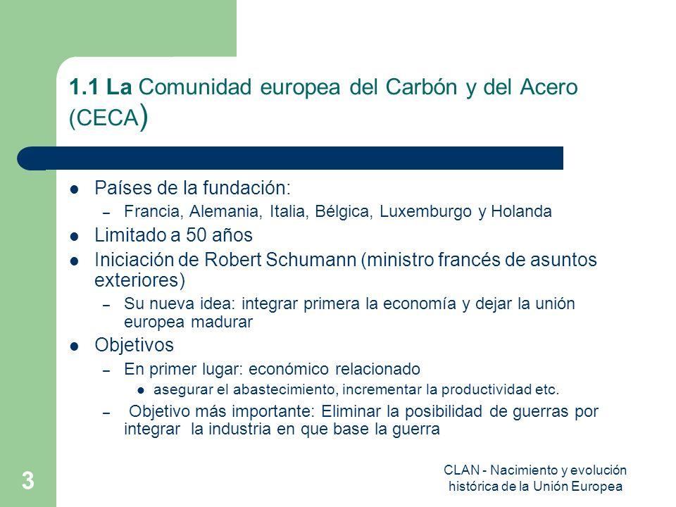 CLAN - Nacimiento y evolución histórica de la Unión Europea 3 1.1 La Comunidad europea del Carbón y del Acero (CECA ) Países de la fundación: – Franci
