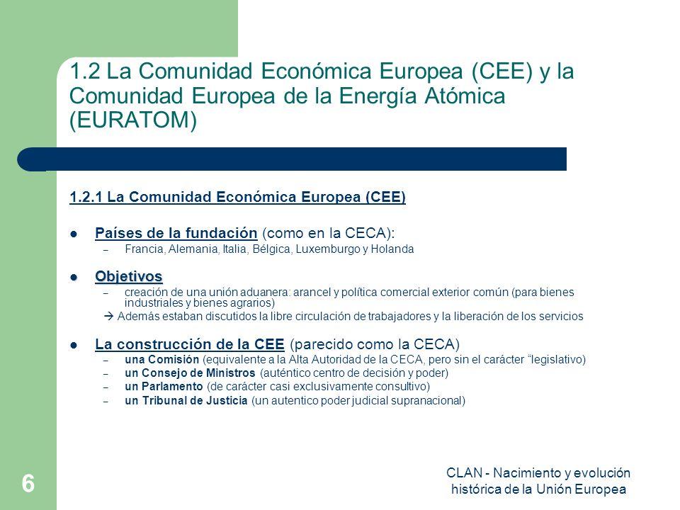 CLAN - Nacimiento y evolución histórica de la Unión Europea 7 1.2 La Comunidad Económica Europea (CEE) y la Comunidad Europea de la Energía Atómica (EURATOM) 1.2.2 La Comunidad Europea de la Energía Atómica Países de la fundación (como en la CECA: FR, GER, IT, BL, LUX, H)): Objetivos – Para reglar el uso de las materias primas por la relación de la energía nuclear con la industria armamentística – Para mantener la capacidad de competición con respeto a los EE.UU., la URSS e el Reino Unido en el sector de la energía atómica – crear un mercado común de la energía atómica –, fomentar la investigación y la difusión tecnológicas – promover las inversiones etc.