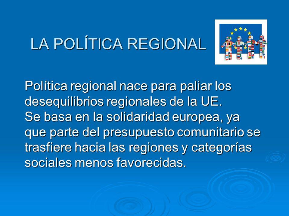 LA POLÍTICA REGIONAL Política regional nace para paliar los desequilibrios regionales de la UE. Se basa en la solidaridad europea, ya que parte del pr