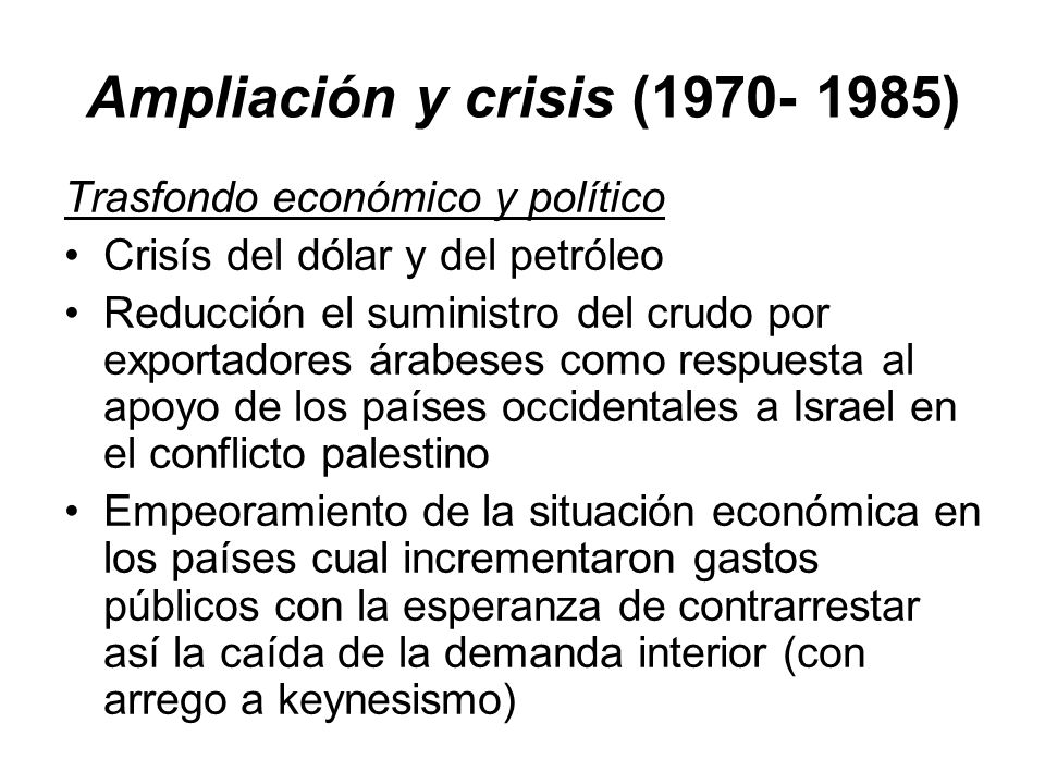 Ampliación y crisis (1970- 1985) Trasfondo económico y político Crisís del dólar y del petróleo Reducción el suministro del crudo por exportadores ára