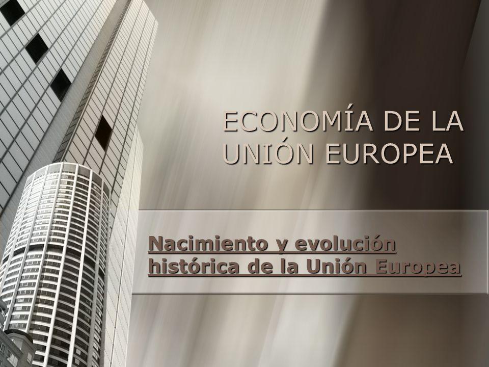 ECONOMÍA DE LA UNIÓN EUROPEA Nacimiento y evolución histórica de la Unión Europea Nacimiento y evolución histórica de la Unión Europea