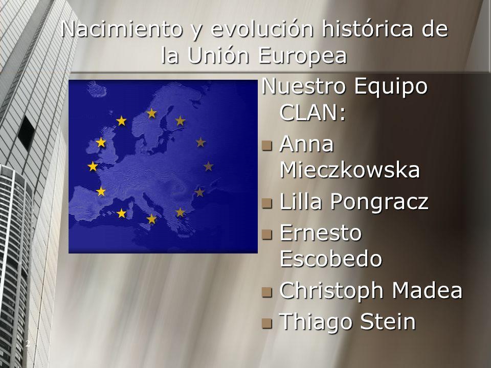 2 Nacimiento y evolución histórica de la Unión Europea Nuestro Equipo CLAN: Anna Mieczkowska Lilla Pongracz Ernesto Escobedo Christoph Madea Thiago St