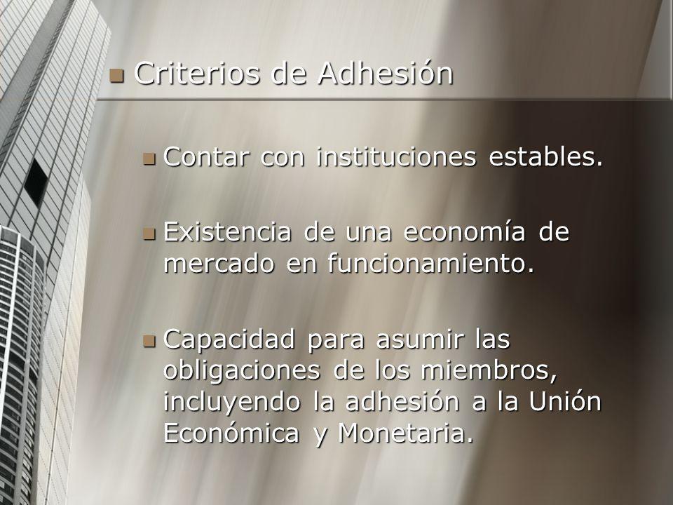 Criterios de Adhesión Criterios de Adhesión Contar con instituciones estables. Contar con instituciones estables. Existencia de una economía de mercad