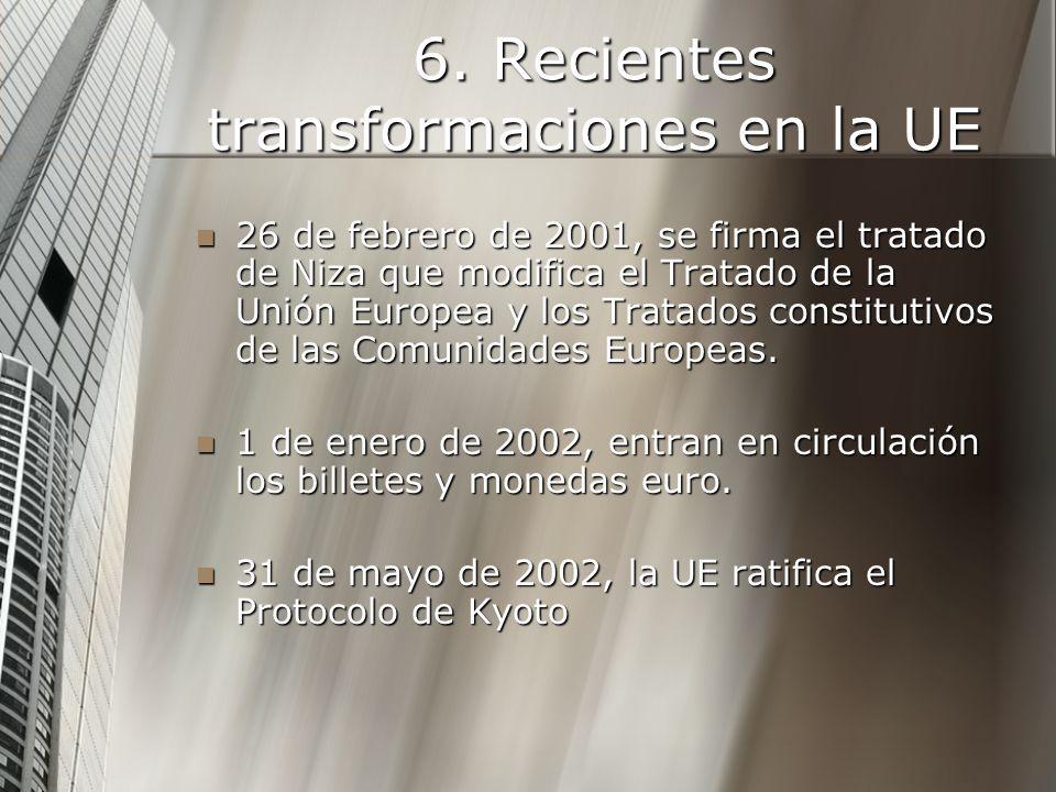 6. Recientes transformaciones en la UE 26 de febrero de 2001, se firma el tratado de Niza que modifica el Tratado de la Unión Europea y los Tratados c
