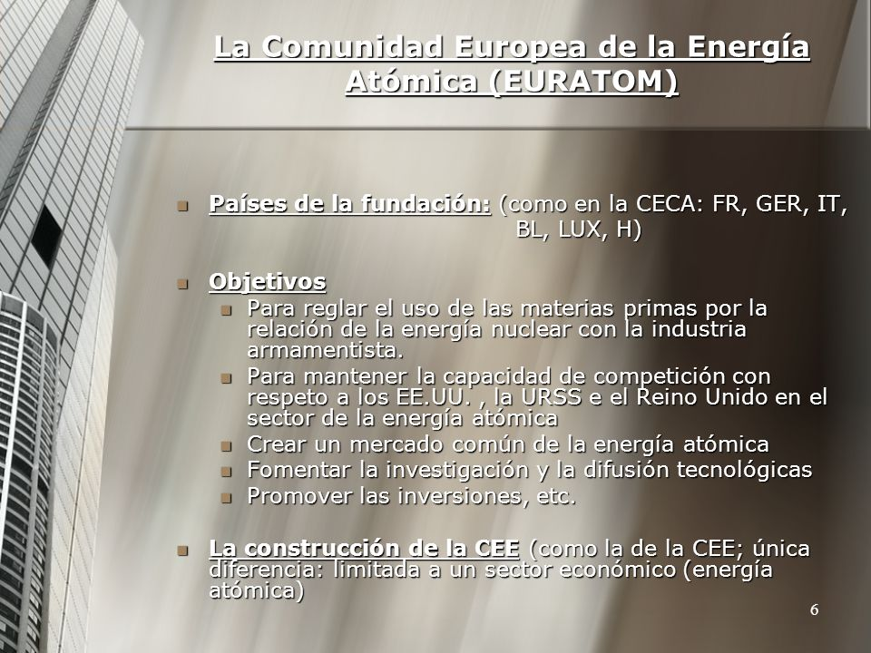 La Comunidad Europea de la Energía Atómica (EURATOM) Países de la fundación: (como en la CECA: FR, GER, IT, Países de la fundación: (como en la CECA: