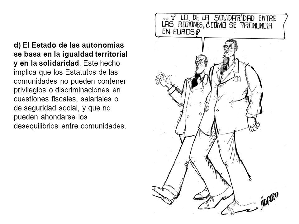 d) El Estado de las autonomías se basa en la igualdad territorial y en la solidaridad. Este hecho implica que los Estatutos de las comunidades no pued