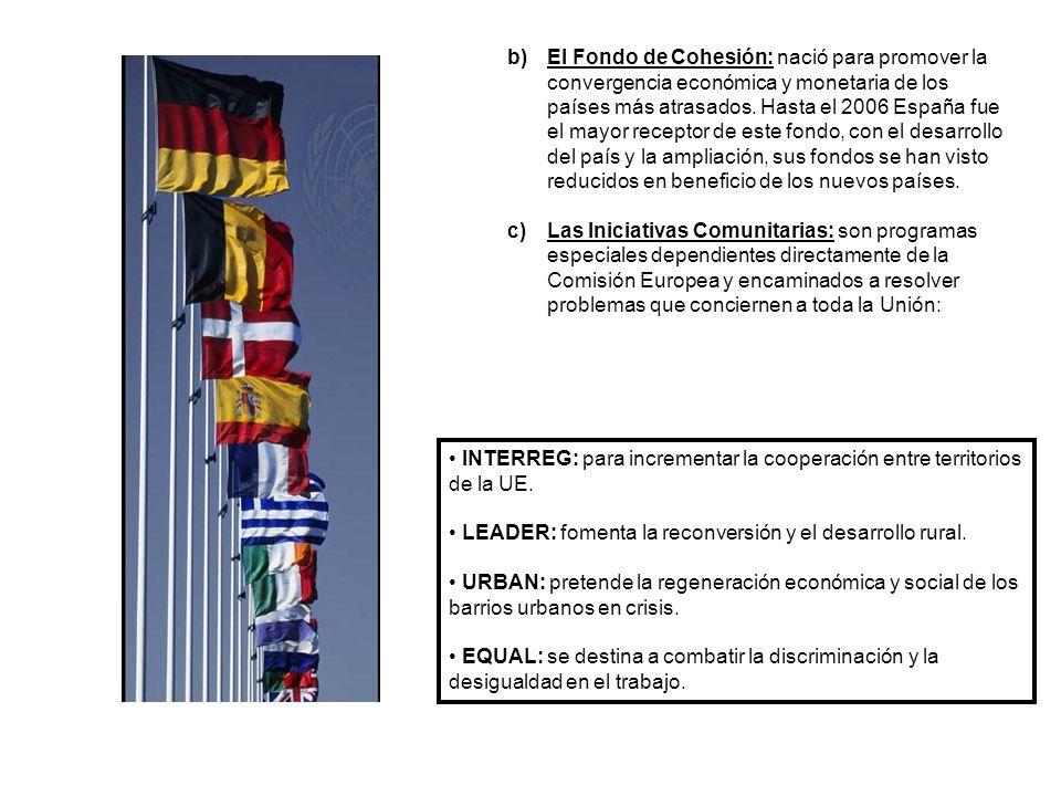 b)El Fondo de Cohesión: nació para promover la convergencia económica y monetaria de los países más atrasados. Hasta el 2006 España fue el mayor recep