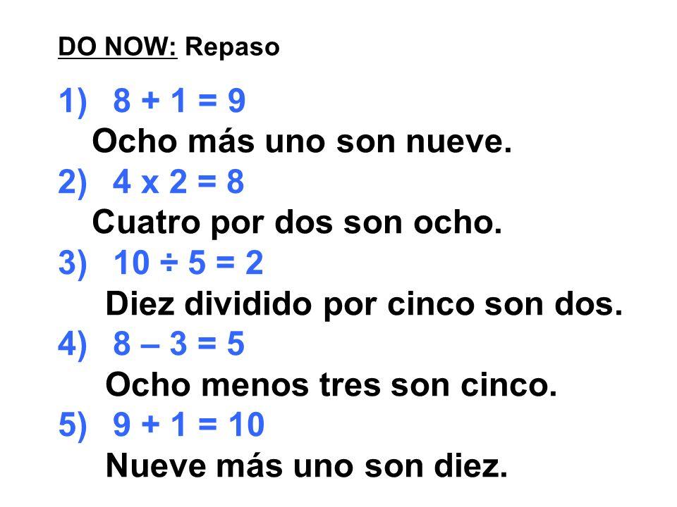 DO NOW: Repaso 1)8 + 1 = 9 Ocho más uno son nueve. 2)4 x 2 = 8 Cuatro por dos son ocho. 3)10 ÷ 5 = 2 Diez dividido por cinco son dos. 4)8 – 3 = 5 Ocho
