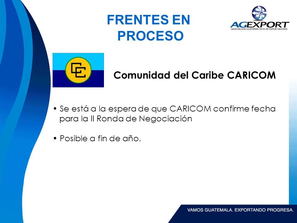 FRENTES EN PROCESO Comunidad del Caribe CARICOM Se está a la espera de que CARICOM confirme fecha para la II Ronda de Negociación Posible a fin de año.