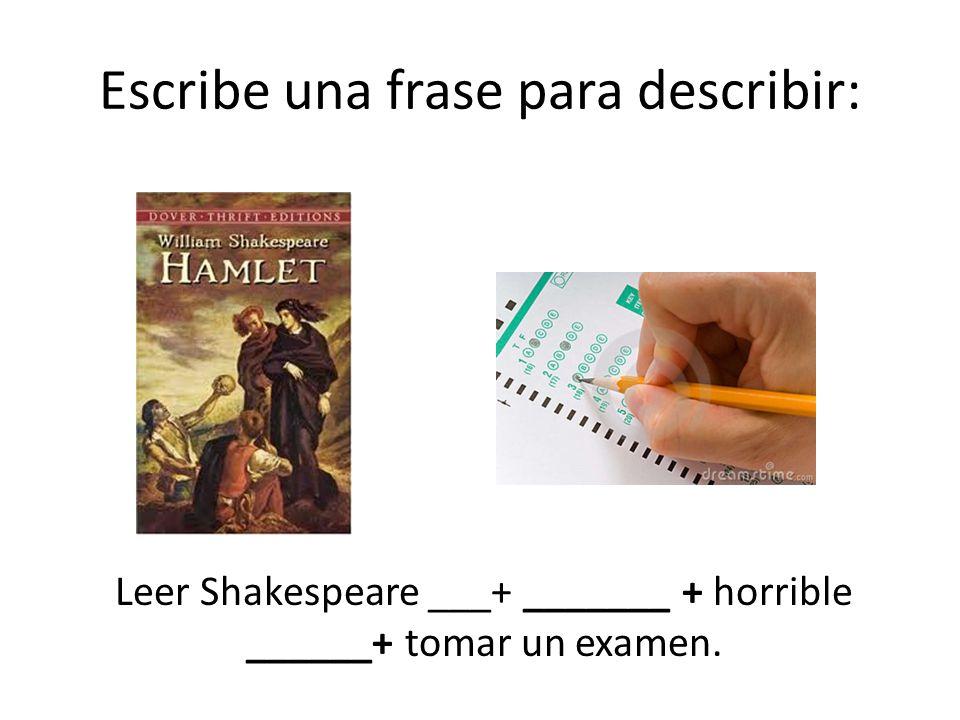 Escribe una frase para describir: Leer Shakespeare ___+ _______ + horrible ______+ tomar un examen.