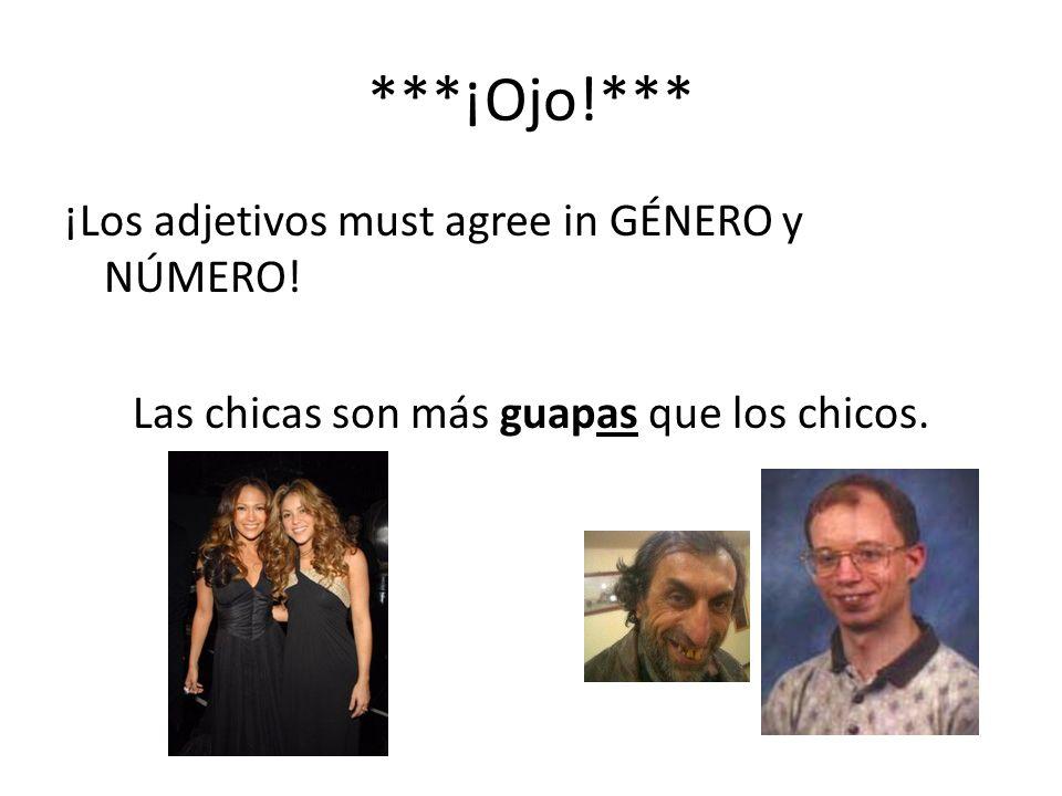 ***¡Ojo!*** ¡Los adjetivos must agree in GÉNERO y NÚMERO! Las chicas son más guapas que los chicos.