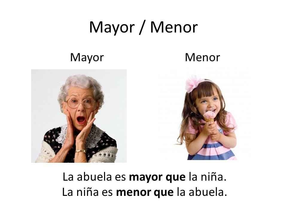 Mayor / Menor La abuela es mayor que la niña. La niña es menor que la abuela. MayorMenor